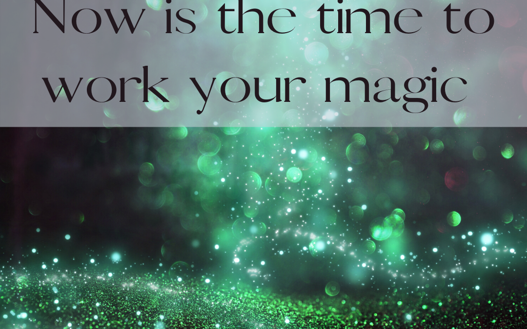 Now Is The Time To Work Your Magic