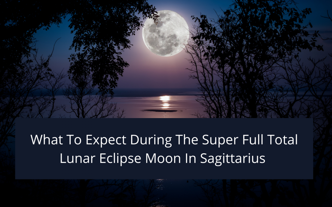 What We Can Expect During The Full Super Total Lunar Eclipse Moon In Sagittarius On May 26th, 2021